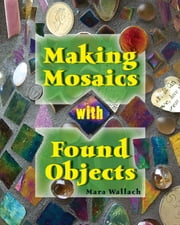 Making Mosaics with Found Objects ebook by Mara Wallach