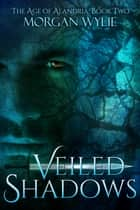 Veiled Shadows (The Age of Alandria: Book Two) ebook by Morgan Wylie