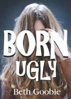 Born Ugly ebook by Beth Goobie