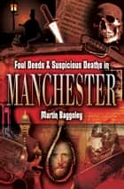 Foul Deeds and Suspicious Deaths in Manchester ebook by Martin Baggoley