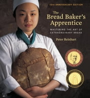 The Bread Baker's Apprentice, 15th Anniversary Edition - Mastering the Art of Extraordinary Bread ebook by Peter Reinhart