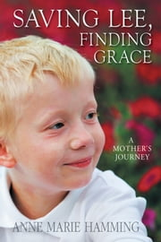 Saving Lee, Finding Grace - A Mother's Journey ebook by Anne Marie Hamming