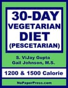 30-Day Vegetarian Diet - Pescetarian ebook by S. Vjay Gupta, Gail Johnson