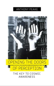 Opening the Doors of Perception - The Key to Cosmic Awareness ebook by Anthony Peake