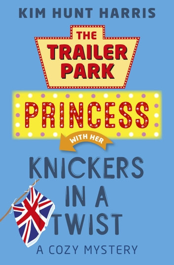 Knickers in a Twist - The Trailer Park Princess, #4 ebook by Kim Hunt Harris