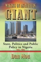 Making of an African Giant - State, Politics and Public Policy in Nigeria, Vol. Two ebook by Dan Mou