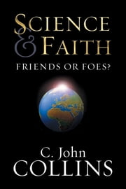 Science and Faith?: Friends or Foes? - Friends or Foes? ebook by C. John Collins