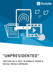 'Unpresidented' - Twitter as a Tool in Donald Trump's Social Media Campaign ebook by Anonym