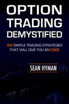 Option Trading Demystified: Six Simple Trading Strategies That Will Give You An Edge ebook by Sean Hyman