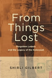 From Things Lost - Forgotten Letters and the Legacy of the Holocaust ebook by Shirli Gilbert