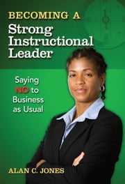 Becoming a Strong Instructional Leader - Saying No to Business as Usual ebook by Alan C. Jones
