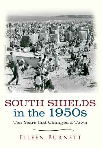 South Shields in the 1950s - Ten Years that Changed a Town ebook by Eileen Burnett