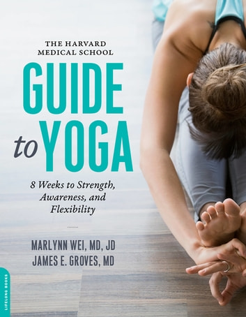 The Harvard Medical School Guide to Yoga - 8 Weeks to Strength, Awareness, and Flexibility ebook by Marlynn Wei, MD,James E. Groves, MD