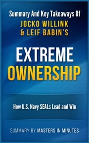 Extreme Ownership: How U.S. Navy SEALs Lead and Win | Summary & Key Takeaways ebook by Masters in Minutes