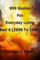 999 Quotes For Everyday Living Part 4 [2999 To 3998] ebook by Thomas J. Strang