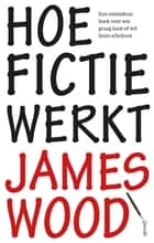 Hoe fictie werkt ebook by James Wood, Arie Strom