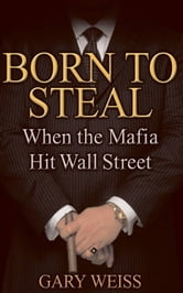 Born to Steal - When the Mafia Hit Wall Street ebook by Gary Weiss