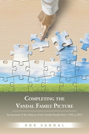 Completing the Vandal Family Picture - An Account of the History of the Vandal Family from 1530 to 2012 ebook by Rob Vandal