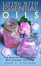 Living with Essential Oils ebook by Anne D. Spellman