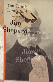 You Think That's Bad ebook by Jim Shepard