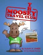 The Moosey Travel Club - Moosey Goes to Alaska ebook by Susan A. Unger