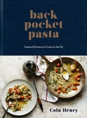 Back Pocket Pasta - Inspired Dinners to Cook on the Fly ebook by Colu Henry