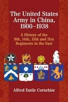 The United States Army in China, 1900–1938 ebook by Alfred Emile Cornebise