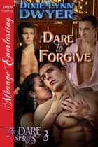 Dare to Forgive ebook by Dixie Lynn Dwyer