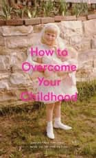 How to Overcome Your Childhood eBook by The School of Life