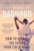 The Power of Dadhood - How to Become the Father Your Child Needs ebook by Michael Smith