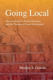 Going Local: Decentralization, Democratization, and the Promise of Good Governance ebook by Grindle, Merilee S.