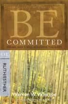 Be Committed (Ruth & Esther) - Doing God's Will Whatever the Cost ebook by Warren W. Wiersbe