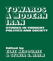 Towards a Modern Iran - Studies in Thought, Politics and Society ebook by Elie Kedourie,Sylvia G. Haim