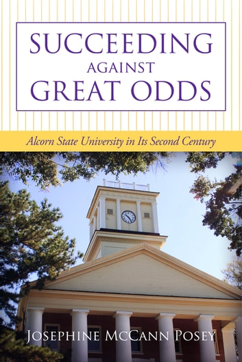 Succeeding against Great Odds - Alcorn State University in Its Second Century ebook by Josephine McCann Posey