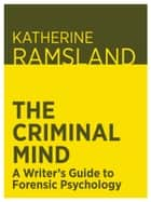 The Criminal Mind: A Writer's Guide to Forensic Psychology ebook by Katherine Ramsland