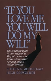 """If You Love Me, You Will Do My Will"": The Stranger-Than-Fiction Saga of a Trappist Monk, a Texas Widow, and Her Half-Billion-Dollar Fortune ebook by Hugh Aynesworth, Stephen G. Michaud"