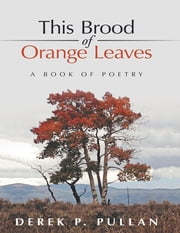 This Brood of Orange Leaves: A Book of Poetry ebook by Derek P. Pullan