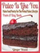 Paleo Is Like You - Paleo Food Poetry For The Primal Paleo Lifestyle - Poem A Day Book (Perfect Poem For Mom Paleo Gift & Paleo Diet For Beginners Guide in Verses) ebook by Ginger Wood