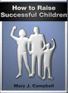 Ebook How to Raise Successful Children di Mary Campbell