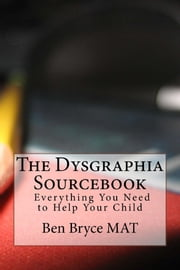The Dysgraphia Sourcebook: Everything You Need to Help Your Child ebook by Ben Bryce