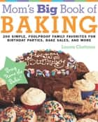 Mom's Big Book of Baking - 200 Simple, Foolproof Family Favorites for Birthday Parties, Bake Sales, and More ebook by Lauren Chattman