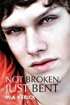 Not Broken, Just Bent ebook by Mia Kerick
