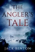 The Angler's Tale ebook by Jack Benton