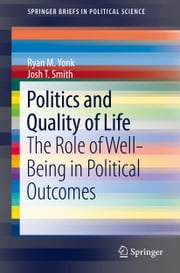 Politics and Quality of Life - The Role of Well-Being in Political Outcomes ebook by Ryan M. Yonk, Josh T. Smith