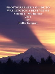 Photographer's Guide to Washington's Best Views, Volume I - Mt. Rainier ebook by Rollin Geppert