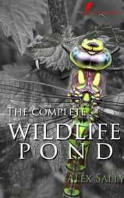 The complete wildlife pond - How to make, maintain and enjoy a wildlife pond ebook by Alex Sally