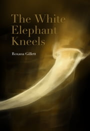 The White Elephant Kneels ebook by Roxana Gillett
