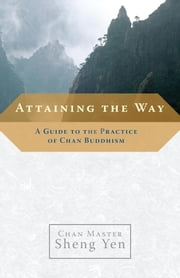 Attaining the Way - A Guide to the Practice of Chan Buddhism ebook by Master Sheng Yen