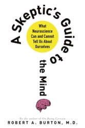 A Skeptic's Guide to the Mind - What Neuroscience Can and Cannot Tell Us About Ourselves ebook by Robert A. Burton