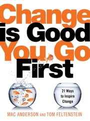 Change Is Good...You Go First - 21 Ways to Inspire Change ebook by Mac Anderson,Tom Feltenstein
